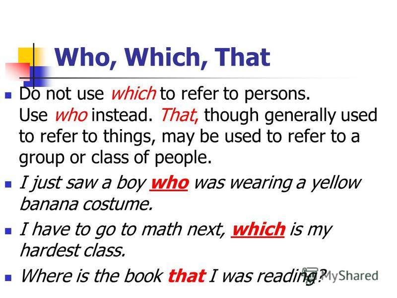 Who, Which, That Do not use which to refer to persons. Use who instead. That, though generally used to refer to things, may be used to refer to a group or class of people. I just saw a boy who was wearing a yellow banana costume. I have to go to math