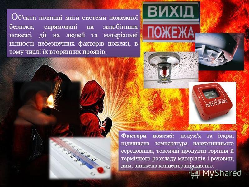 О б'єкти повинні мати системи пожежної безпеки, спрямовані на запобігання пожежі, дії на людей та матеріальні цінності небезпечних факторів пожежі, в тому числі їх вторинних проявів. Фактори пожежі: полум'я та іскри, підвищена температура навколишньо