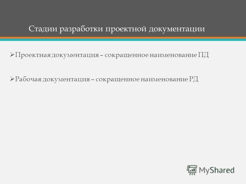 Стадии разработки проектной документации Проектная документация – сокращенное наименование ПД Рабочая документация – сокращенное наименование РД