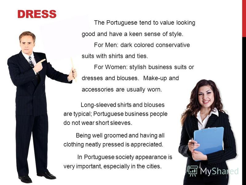 DRESS Long-sleeved shirts and blouses are typical; Portuguese business people do not wear short sleeves. Being well groomed and having all clothing neatly pressed is appreciated. In Portuguese society appearance is very important, especially in the c