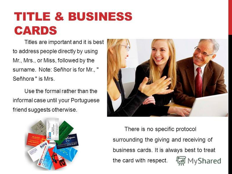 TITLE & BUSINESS CARDS Titles are important and it is best to address people directly by using Mr., Mrs., or Miss, followed by the surname. Note: Señhor is for Mr.,