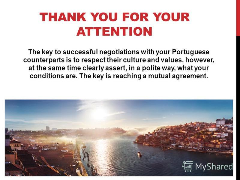 THANK YOU FOR YOUR ATTENTION The key to successful negotiations with your Portuguese counterparts is to respect their culture and values, however, at the same time clearly assert, in a polite way, what your conditions are. The key is reaching a mutua