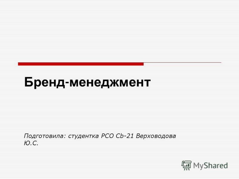 Бренд - менеджмент Подготовила: студентка РСО Cb-21 Верховодова Ю.С.