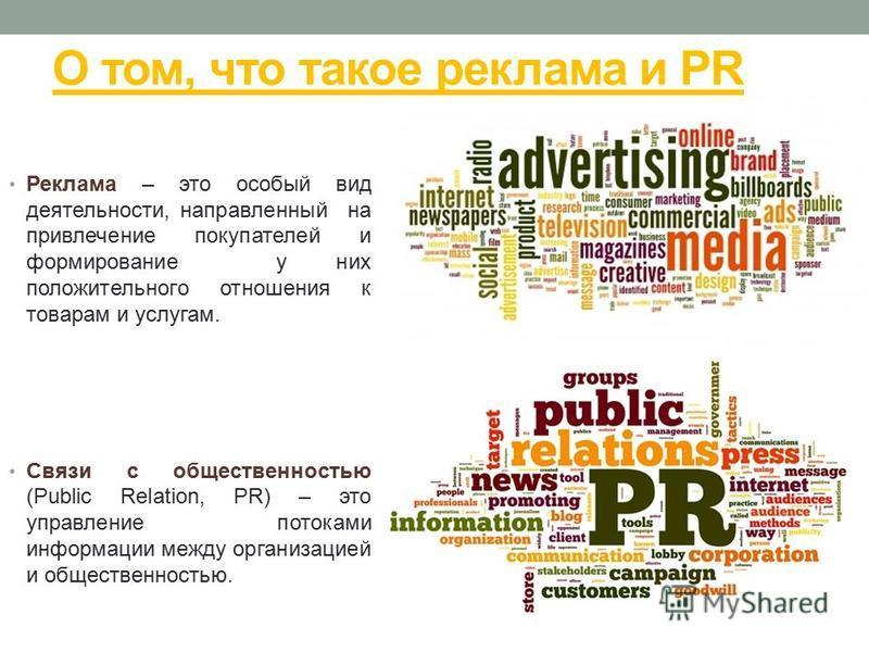 О том, что такое реклама и PR Реклама – это особый вид деятельности, направленный на привлечение покупателей и формирование у них положительного отношения к товарам и услугам. Связи с общественностью (Public Relation, PR) – это управление потоками ин