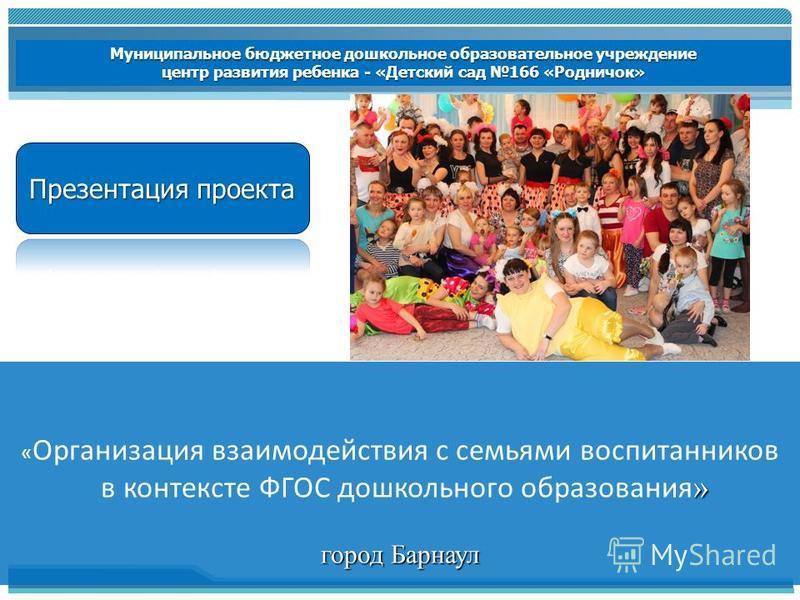 Результаты апробации ПСП в Алтайском крае « Организация взаимодействия с семьями воспитанников » в контексте ФГОС дошкольного образования » город Барнаул Муниципальное бюджетное дошкольное образовательное учреждение центр развития ребенка - «Детский