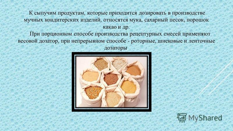 К сыпучим продуктам, которые приходится дозировать в производстве мучных кондитерских изделий, относятся мука, сахарный песок, порошок какао и др. При порционном способе производства рецептурных смесей применяют весовой дозатор, при непрерывном спосо