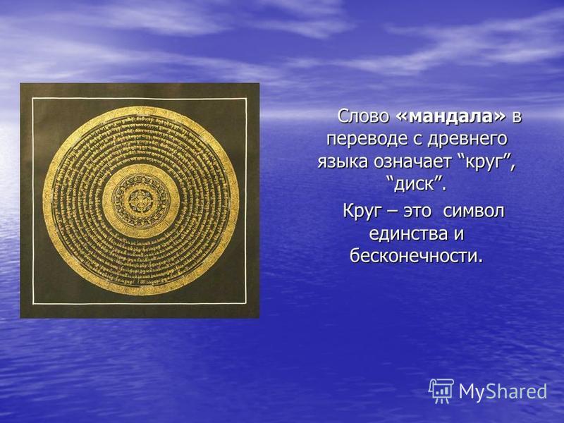 Слово «мандала» в переводе с древнего языка означает круг, диск. Слово «мандала» в переводе с древнего языка означает круг, диск. Круг – это символ единства и бесконечности. Круг – это символ единства и бесконечности.