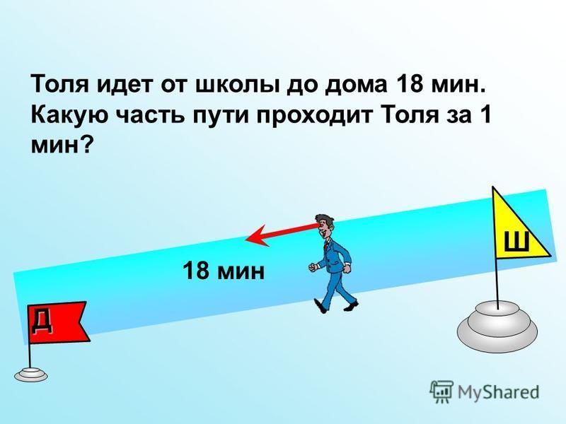 Толя идет от школы до дома 18 мин. Какую часть пути проходит Толя за 1 мин? Д Ш 18 мин