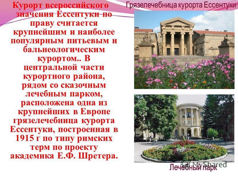 Курорт всероссийского значения Ессентуки по праву считается крупнейшим и наиболее популярным питьевым и бальнеологическим курортом.. В центральной части курортного района, рядом со сказочным лечебным парком, расположена одна из крупнейших в Европе гр