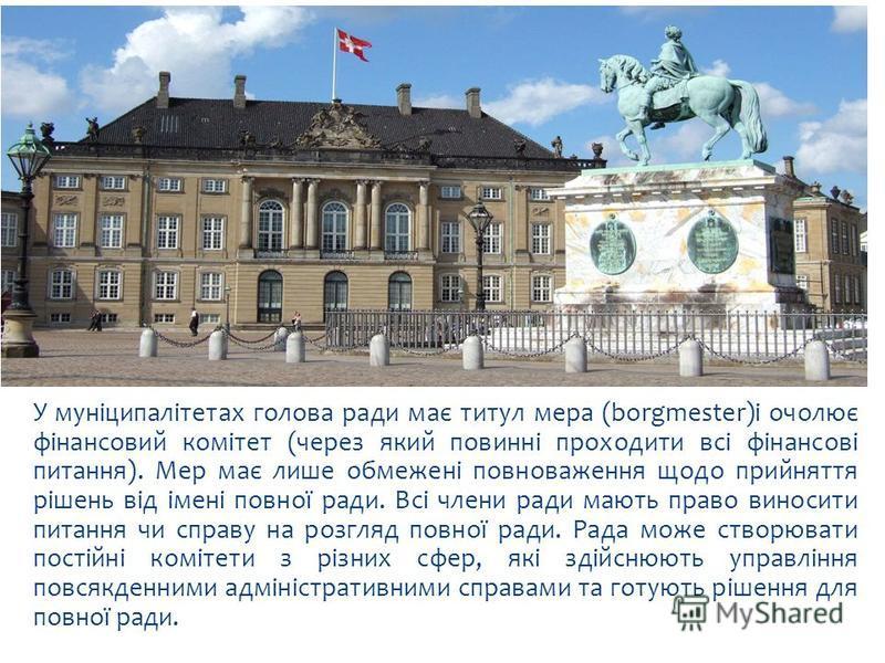 У муніципалітетах голова ради має титул мера (borgmester)і очолює фінансовий комітет (через який повинні проходити всі фінансові питання). Мер має лише обмежені повноваження щодо прийняття рішень від імені повної ради. Всі члени ради мають право вино