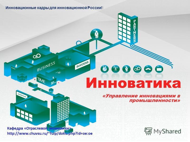 Инноватика «Управление инновациями в промышленности» Инновационные кадры для инновационной России!! Кафедра «Отраслевой экономики» http://www.chuvsu.ru/~fuip/doku.php?id=oe:oe