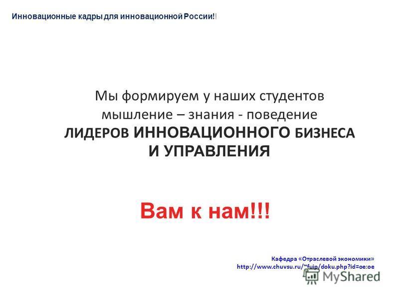 Мы формируем у наших студентов мышление – знания - поведение ЛИДЕРОВ ИННОВАЦИОННОГО БИЗНЕСА И УПРАВЛЕНИЯ Вам к нам!!! Кафедра «Отраслевой экономики» http://www.chuvsu.ru/~fuip/doku.php?id=oe:oe