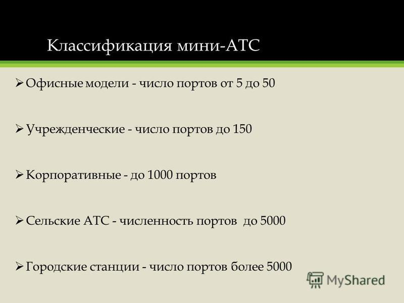 Классификация мини-АТС Офисные модели - число портов от 5 до 50 Учрежденческие - число портов до 150 Корпоративные - до 1000 портов Сельские АТС - численность портов до 5000 Городские станции - число портов более 5000