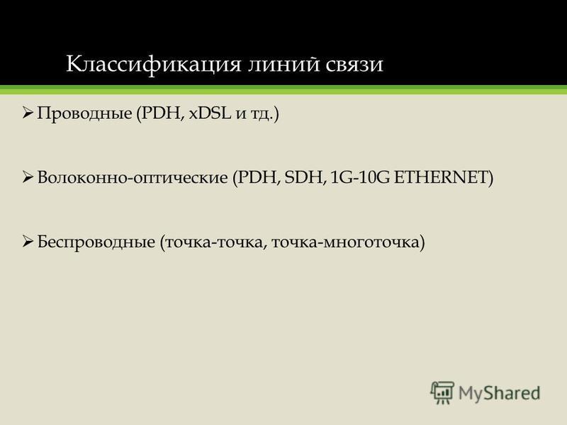 Классификация линий связи Проводные (PDH, xDSL и тд.) Волоконно-оптические (PDH, SDH, 1G-10G ETHERNET) Беспроводные (точка-точка, точка-многоточка)