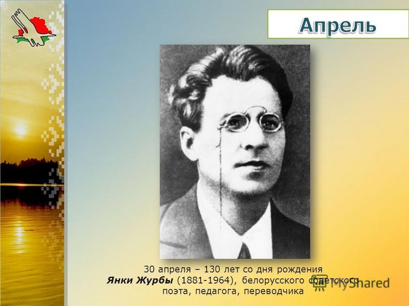 30 апреля – 130 лет со дня рождения Янки Журбы (1881-1964), белорусского советского поэта, педагога, переводчика