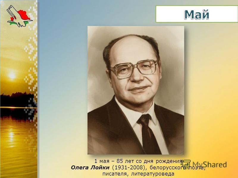 1 мая – 85 лет со дня рождения Олега Лойки (1931-2008), белорусского поэта, писателя, литературоведа