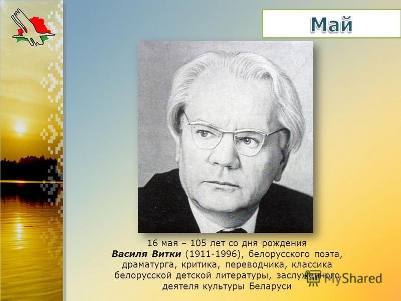 16 мая – 105 лет со дня рождения Василя Витки (1911-1996), белорусского поэта, драматурга, критика, переводчика, классика белорусской детской литературы, заслуженного деятеля культуры Беларуси