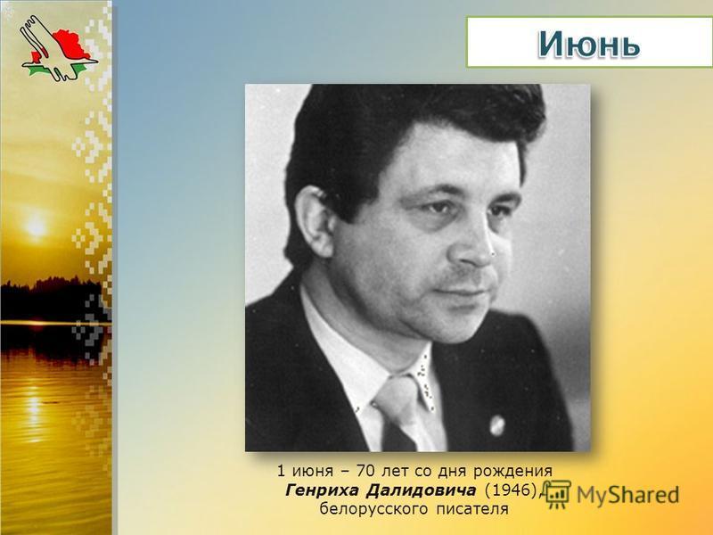 1 июня – 70 лет со дня рождения Генриха Далидовича (1946), белорусского писателя