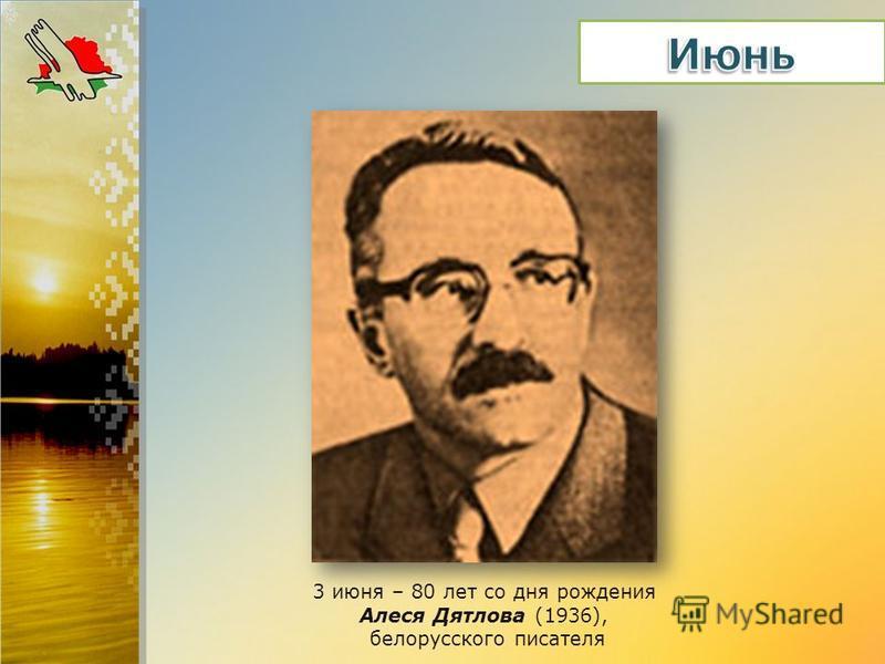 3 июня – 80 лет со дня рождения Алеся Дятлова (1936), белорусского писателя