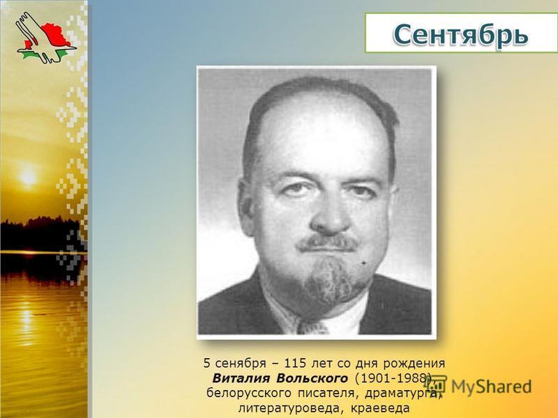 5 сентября – 115 лет со дня рождения Виталия Вольского (1901-1988), белорусского писателя, драматурга, литературоведа, краеведа