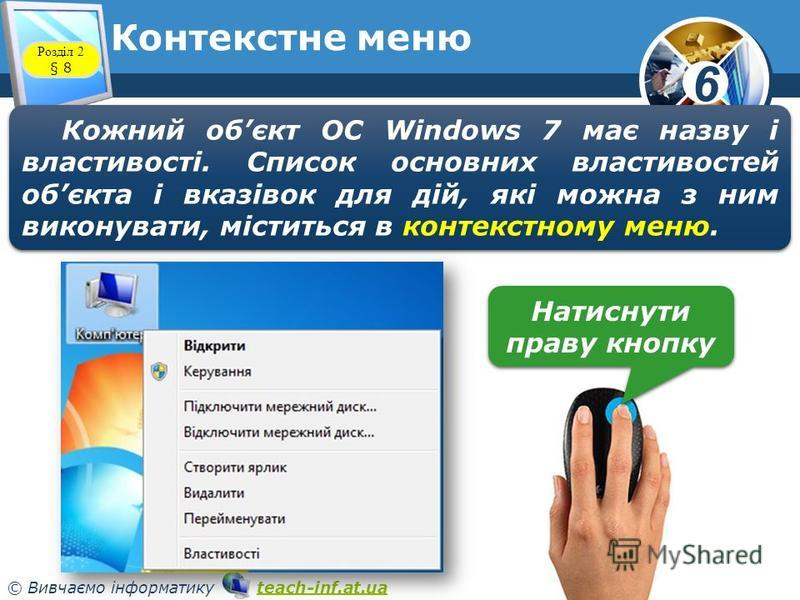 6 © Вивчаємо інформатику teach-inf.at.uateach-inf.at.ua Контекстне меню www.teach-inf.at.ua Розділ 2 § 8 Кожний обєкт ОС Windows 7 має назву і властивості. Список основних властивостей обєкта і вказівок для дій, які можна з ним виконувати, міститься