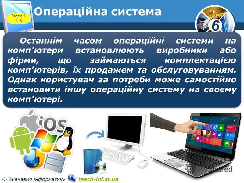 6 © Вивчаємо інформатику teach-inf.at.uateach-inf.at.ua Операційна система www.teach-inf.at.ua Розділ 2 § 8 Останнім часом операційні системи на комп'ютери встановлюють виробники або фірми, що займаються комплектацією комп'ютерів, їх продажем та обсл