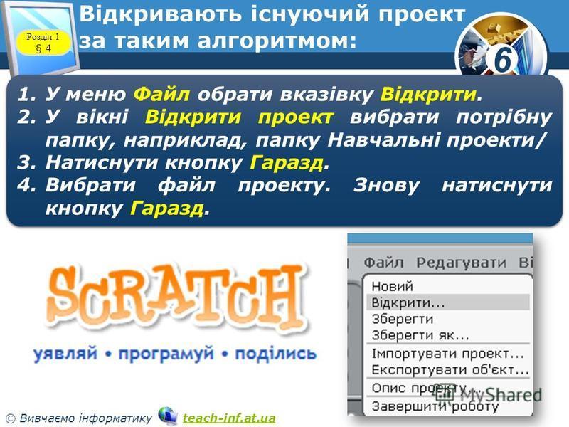 6 © Вивчаємо інформатику teach-inf.at.uateach-inf.at.ua Відкривають існуючий проект за таким алгоритмом: www.teach-inf.at.ua Розділ 1 § 4 1.У меню Файл обрати вказівку Відкрити. 2.У вікні Відкрити проект вибрати потрібну папку, наприклад, папку Навча