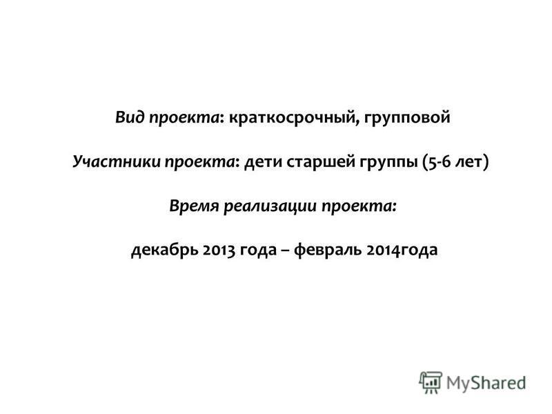 Вид проекта: краткосрочный, групповой Участники проекта: дети старшей группы (5-6 лет) Время реализации проекта: декабрь 2013 года – февраль 2014 года