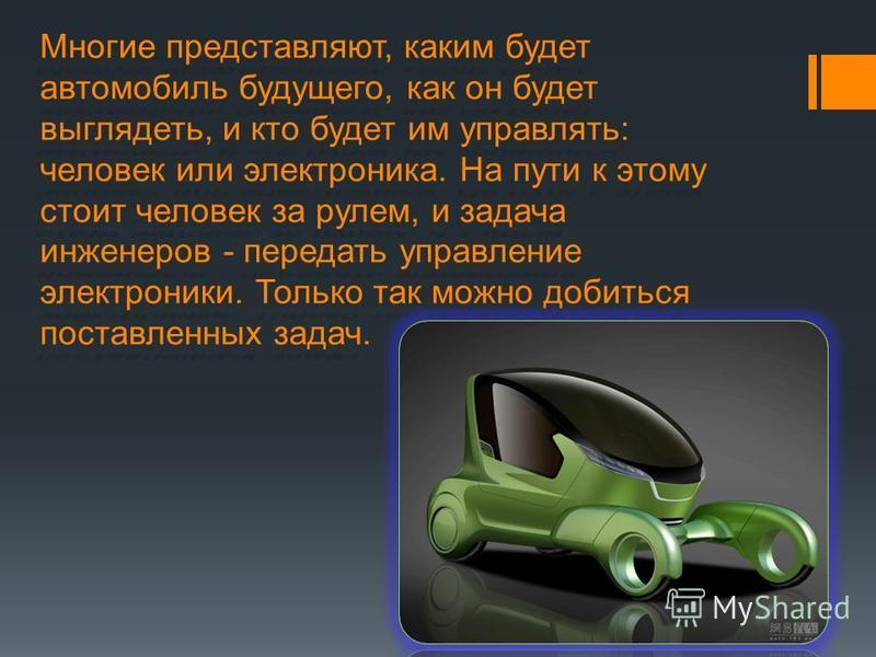 Многие представляют, каким будет автомобиль будущего, как он будет выглядеть, и кто будет им управлять: человек или электроника. На пути к этому стоит человек за рулем, и задача инженеров - передать управление электроники. Только так можно добиться п