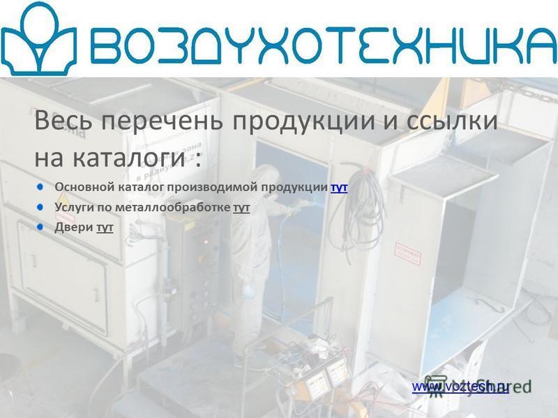 Весь перечень продукции и ссылки на каталоги : Основной каталог производимой продукции тут Услуги по металлообработке тут Двери тут www.voztech.ru