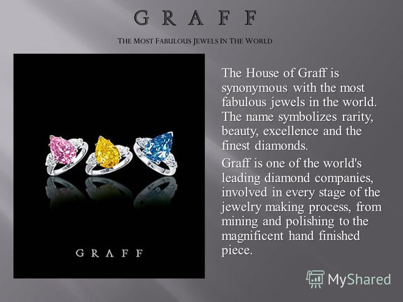 The House of Graff is synonymous with the most fabulous jewels in the world. The name symbolizes rarity, beauty, excellence and the finest diamonds. Graff is one of the world's leading diamond companies, involved in every stage of the jewelry making