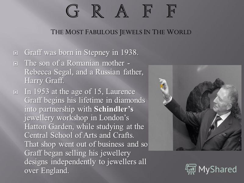 Graff was born in Stepney in 1938. Graff was born in Stepney in 1938. The son of a Romanian mother - Rebecca Segal, and a Russian father, Harry Graff. The son of a Romanian mother - Rebecca Segal, and a Russian father, Harry Graff. In 1953 at the age