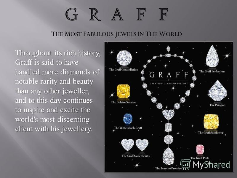 Throughout its rich history, Graff is said to have handled more diamonds of notable rarity and beauty than any other jeweller, and to this day continues to inspire and excite the world's most discerning client with his jewellery.