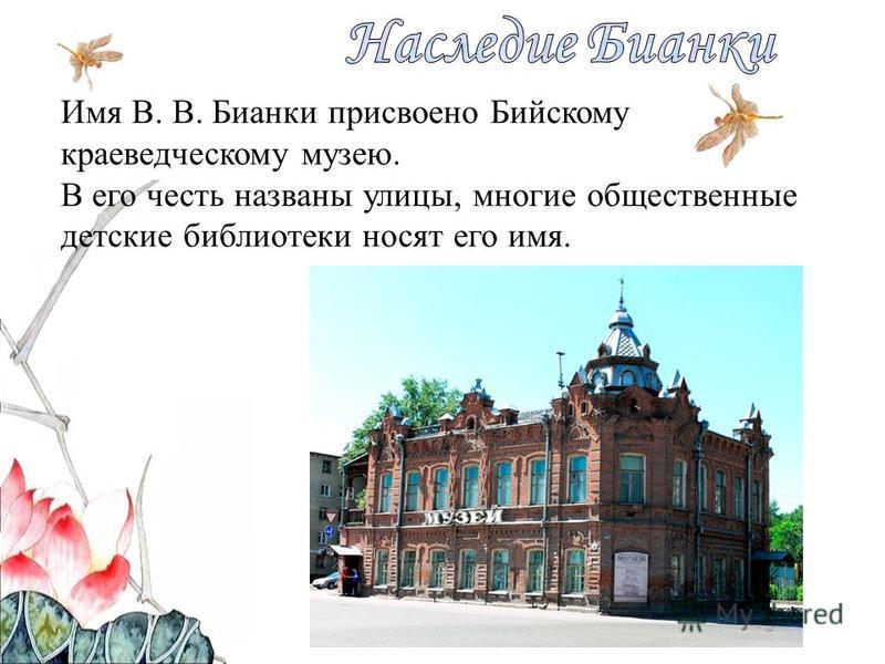 Имя В. В. Бианки присвоено Бийскому краеведческому музею. В его честь названы улицы, многие общественные детские библиотеки носят его имя.