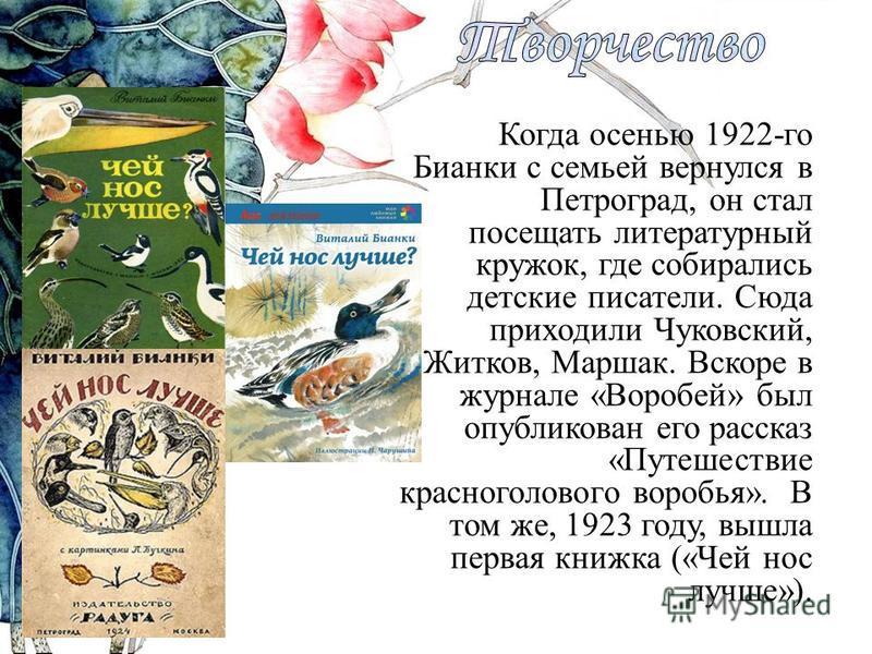 Когда осенью 1922-го Бианки с семьей вернулся в Петроград, он стал посещать литературный кружок, где собирались детские писатели. Сюда приходили Чуковский, Житков, Маршак. Вскоре в журнале «Воробей» был опубликован его рассказ «Путешествие красноголо