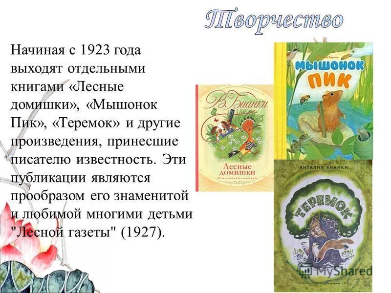 Начиная с 1923 года выходят отдельными книгами «Лесные домишки», «Мышонок Пик», «Теремок» и другие произведения, принесшие писателю известность. Эти публикации являются прообразом его знаменитой и любимой многими детьми Лесной газеты (1927).