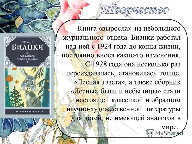 Книга «выросла» из небольшого журнального отдела. Бианки работал над ней с 1924 года до конца жизни, постоянно внося какие-то изменения. С 1928 года она несколько раз переиздавалась, становилась толще. «Лесная газета», а также сборник «Лесные были и