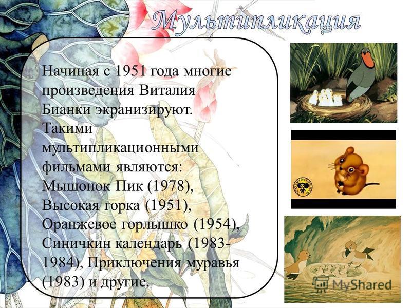 Начиная с 1951 года многие произведения Виталия Бианки экранизируют. Такими мультипликационными фильмами являются: Мышонок Пик (1978), Высокая горка (1951), Оранжевое горлышко (1954), Синичкин календарь (1983- 1984), Приключения муравья (1983) и друг