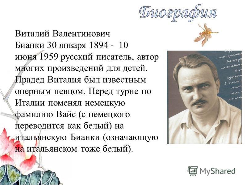Виталий Валентинович Бианки 30 января 1894 - 10 июня 1959 русский писатель, автор многих произведений для детей. Прадед Виталия был известным оперным певцом. Перед турне по Италии поменял немецкую фамилию Вайс (с немецкого переводится как белый) на и