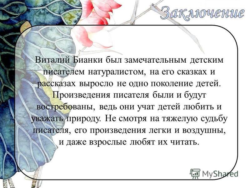 Виталий Бианки был замечательным детским писателем натуралистом, на его сказках и рассказах выросло не одно поколение детей. Произведения писателя были и будут востребованы, ведь они учат детей любить и уважать природу. Не смотря на тяжелую судьбу пи