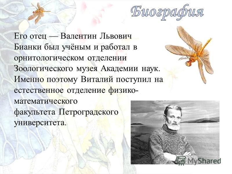 Его отец Валентин Львович Бианки был учёным и работал в орнитологическом отделении Зоологического музея Академии наук. Именно поэтому Виталий поступил на естественное отделение физико- математического факультета Петроградского университета.