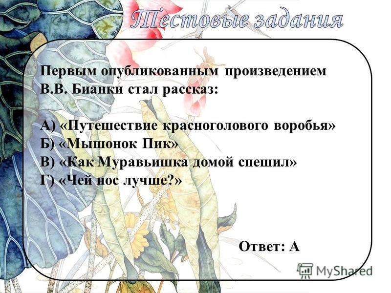 Первым опубликованным произведением В.В. Бианки стал рассказ: А) «Путешествие красноголового воробья» Б) «Мышонок Пик» В) «Как Муравьишка домой спешил» Г) «Чей нос лучше?» Ответ: А