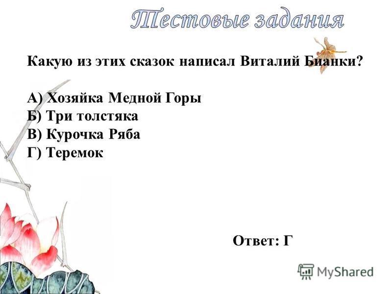 Какую из этих сказок написал Виталий Бианки? А) Хозяйка Медной Горы Б) Три толстяка В) Курочка Ряба Г) Теремок Ответ: Г