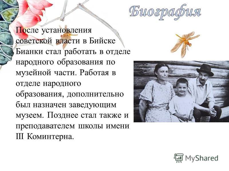 После установления советской власти в Бийске Бианки стал работать в отделе народного образования по музейной части. Работая в отделе народного образования, дополнительно был назначен заведующим музеем. Позднее стал также и преподавателем школы имени