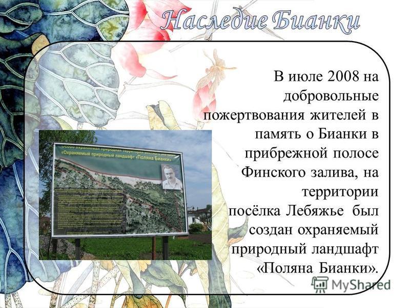 В июле 2008 на добровольные пожертвования жителей в память о Бианки в прибрежной полосе Финского залива, на территории посёлка Лебяжье был создан охраняемый природный ландшафт «Поляна Бианки».