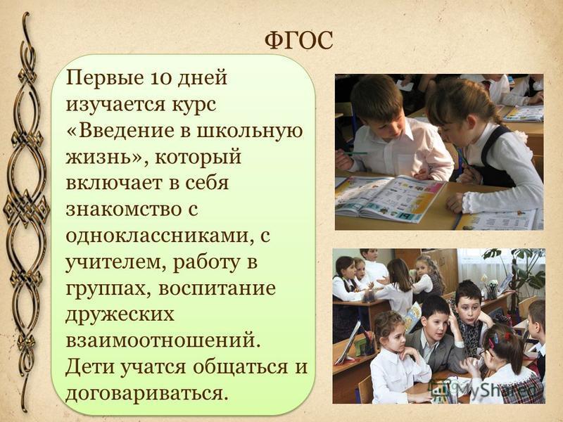 Первые 10 дней изучается курс «Введение в школьную жизнь», который включает в себя знакомство с одноклассниками, с учителем, работу в группах, воспитание дружеских взаимоотношений. Дети учатся общаться и договариваться.