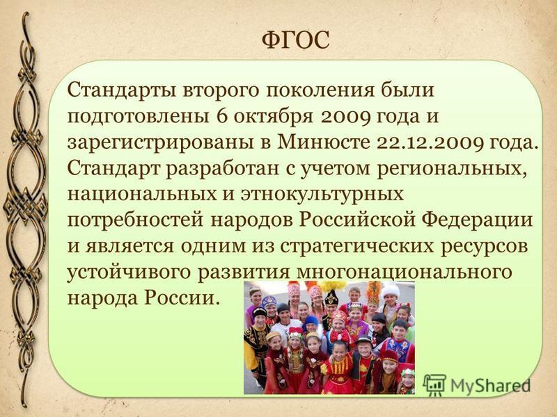 ФГОС Стандарты второго поколения были подготовлены 6 октября 2009 года и зарегистрированы в Минюсте 22.12.2009 года. Стандарт разработан с учетом региональных, национальных и этнокультурных потребностей народов Российской Федерации и является одним и