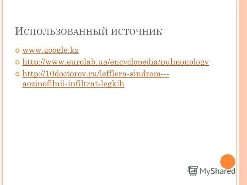 И СПОЛЬЗОВАННЫЙ ИСТОЧНИК www.google.kz http://www.eurolab.ua/encyclopedia/pulmonology http://10doctorov.ru/lefflera-sindrom--- aozinofilnii-infiltrat-legkih http://10doctorov.ru/lefflera-sindrom--- aozinofilnii-infiltrat-legkih