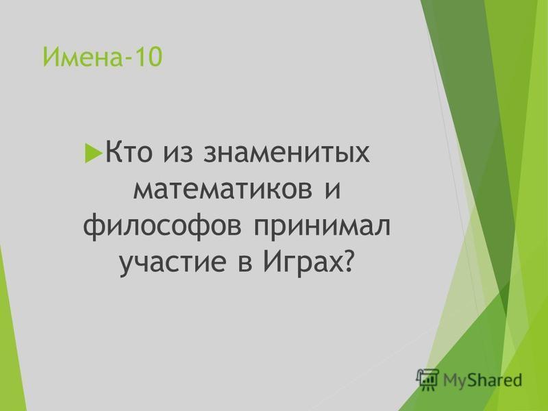 Имена-10 Кто из знаменитых математиков и философов принимал участие в Играх?