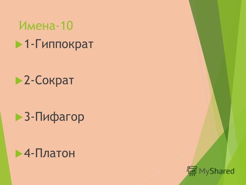 Имена-10 1-Гиппократ 2-Сократ 3-Пифагор 4-Платон